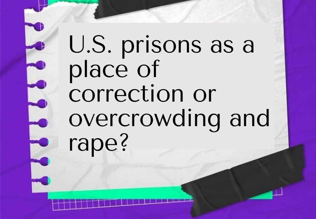 U.S. prisons as a place of correction or overcrowding and rape?